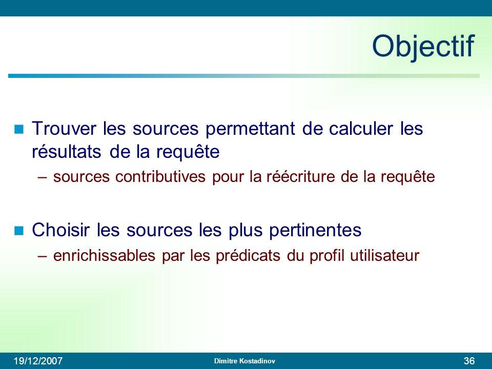 Dimitre Kostadinov 19/12/200736 Objectif Trouver les sources permettant de calculer les résultats de la requête –sources contributives pour la réécrit