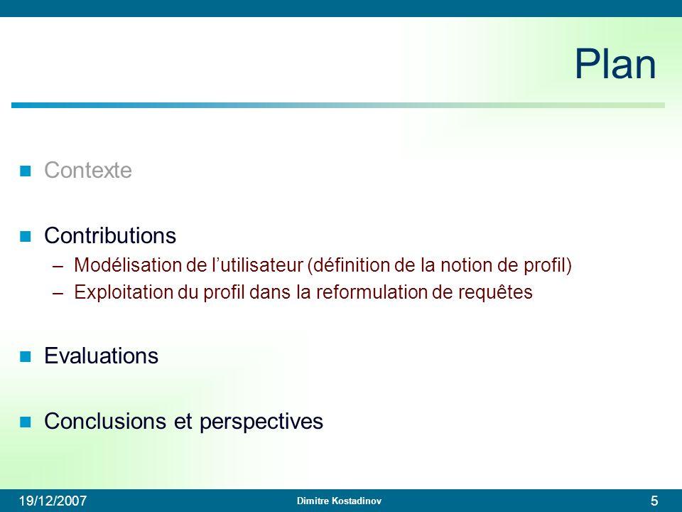 Dimitre Kostadinov 19/12/200746 Plan Contexte Contributions –Modélisation de lutilisateur (définition de la notion de profil) –Exploitation du profil dans la reformulation de requêtes Evaluations Conclusions et perspectives