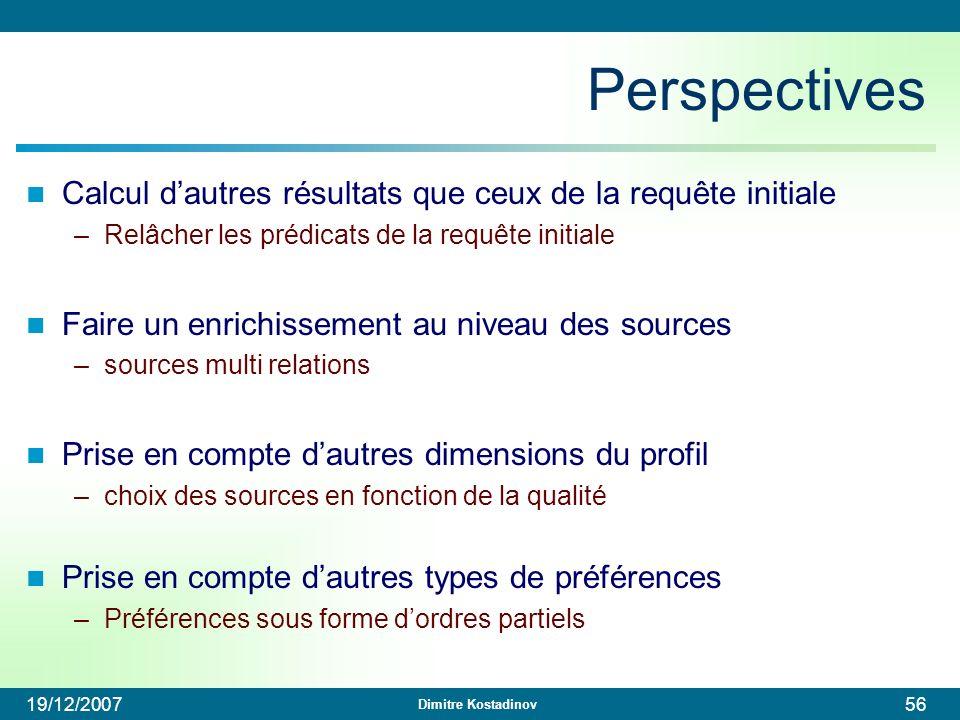 Dimitre Kostadinov 19/12/200756 Perspectives Calcul dautres résultats que ceux de la requête initiale –Relâcher les prédicats de la requête initiale F