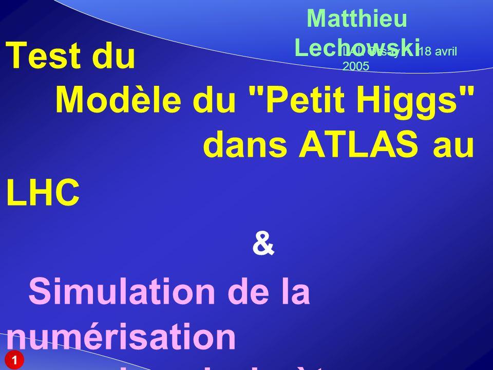 Test du Modèle du Petit Higgs dans ATLAS au LHC & Simulation de la numérisation du calorimètre électromagnétique Matthieu Lechowski LAL Orsay - 18 avril 2005 1