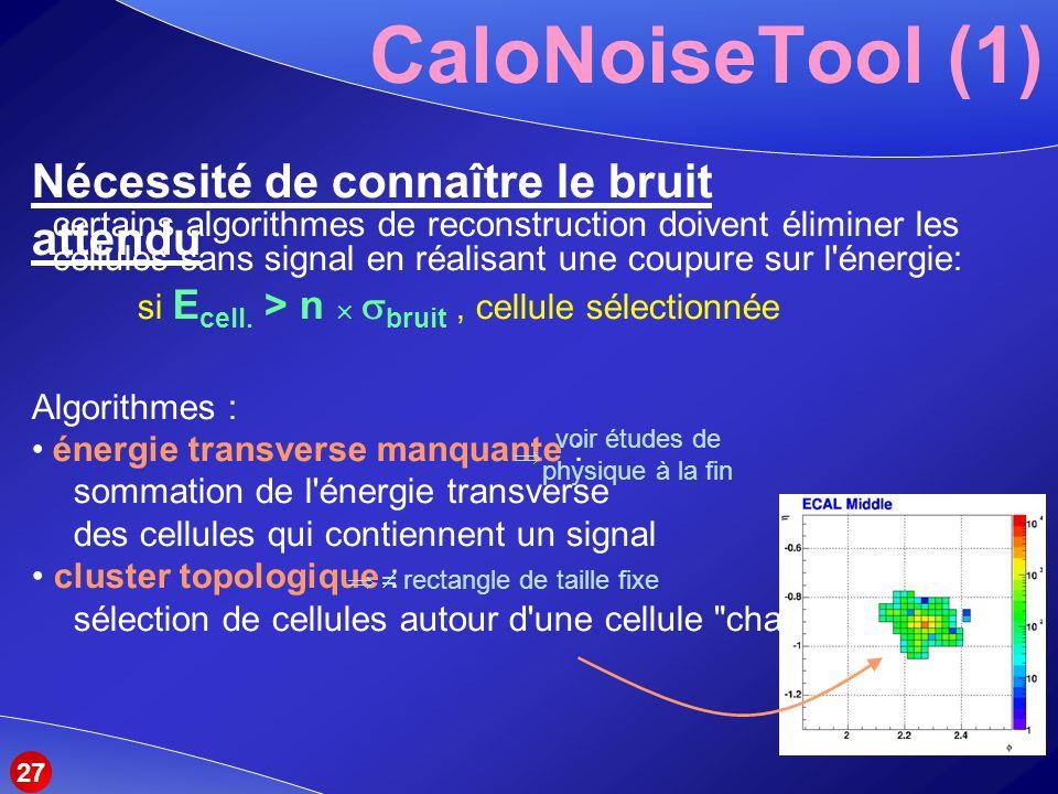 CaloNoiseTool (1) Nécessité de connaître le bruit attendu certains algorithmes de reconstruction doivent éliminer les cellules sans signal en réalisant une coupure sur l énergie: si E cell.