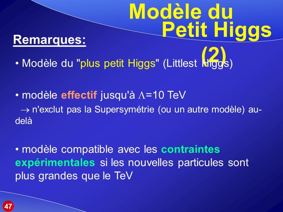Modèle du Remarques: Petit Higgs (2) Modèle du plus petit Higgs (Littlest Higgs) modèle effectif jusqu à =10 TeV n exclut pas la Supersymétrie (ou un autre modèle) au- delà modèle compatible avec les contraintes expérimentales si les nouvelles particules sont plus grandes que le TeV 47
