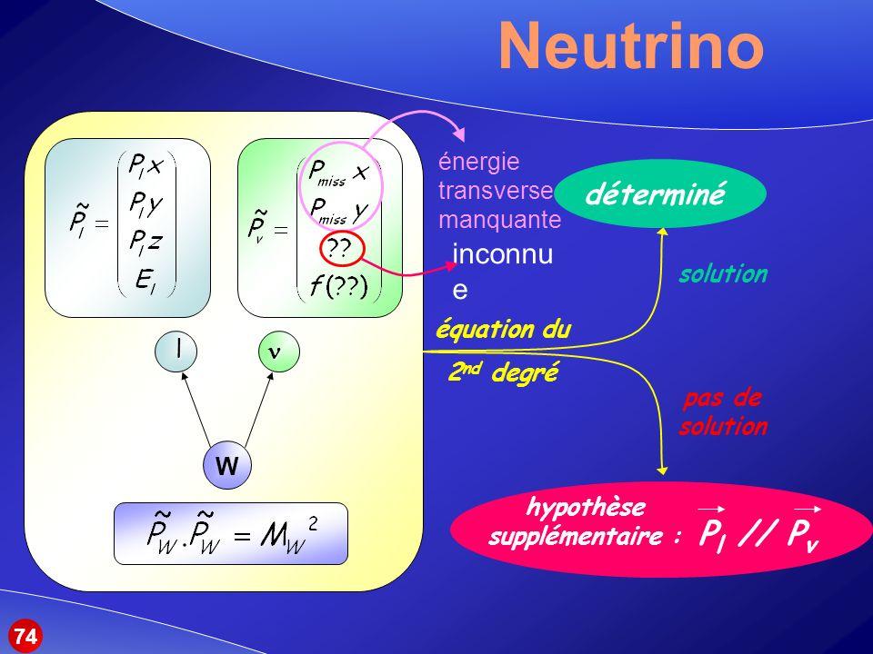 Neutrino … W l équation du 2 nd degré solution déterminé pas de solution hypothèse supplémentaire : P l // P v énergie transverse manquante inconnu e 74