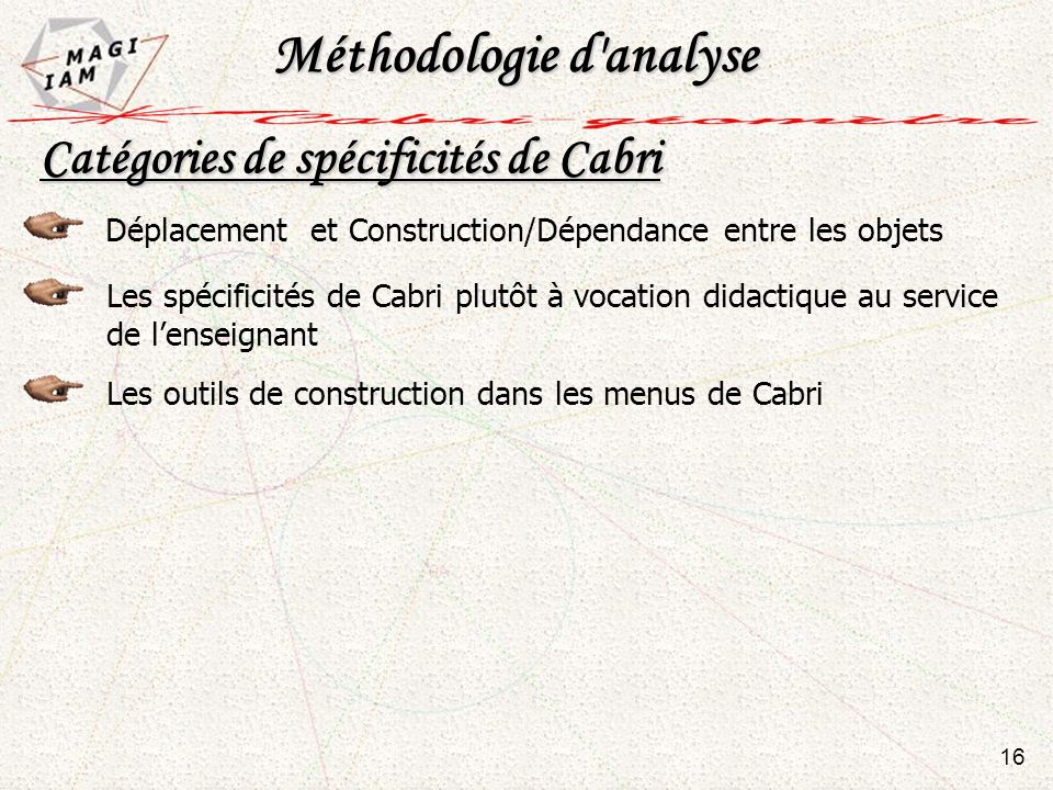 16 Catégories de spécificités de Cabri Déplacement et Construction/Dépendance entre les objets Les spécificités de Cabri plutôt à vocation didactique