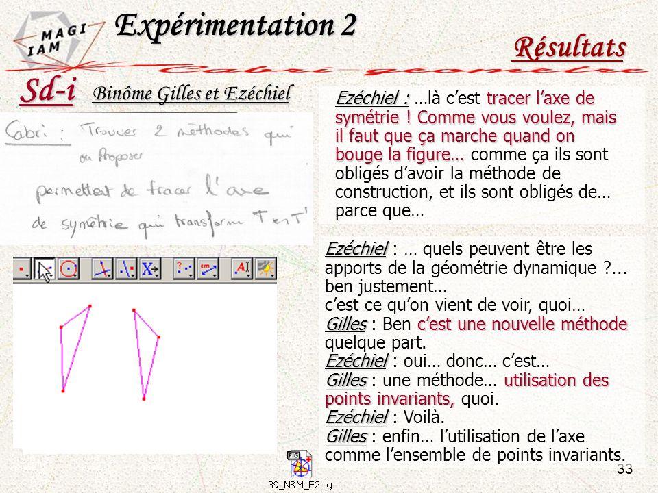 Sd-i Expérimentation 2 Résultats 33 Binôme Gilles et Ezéchiel Ezéchiel Ezéchiel : … quels peuvent être les apports de la géométrie dynamique ?... ben