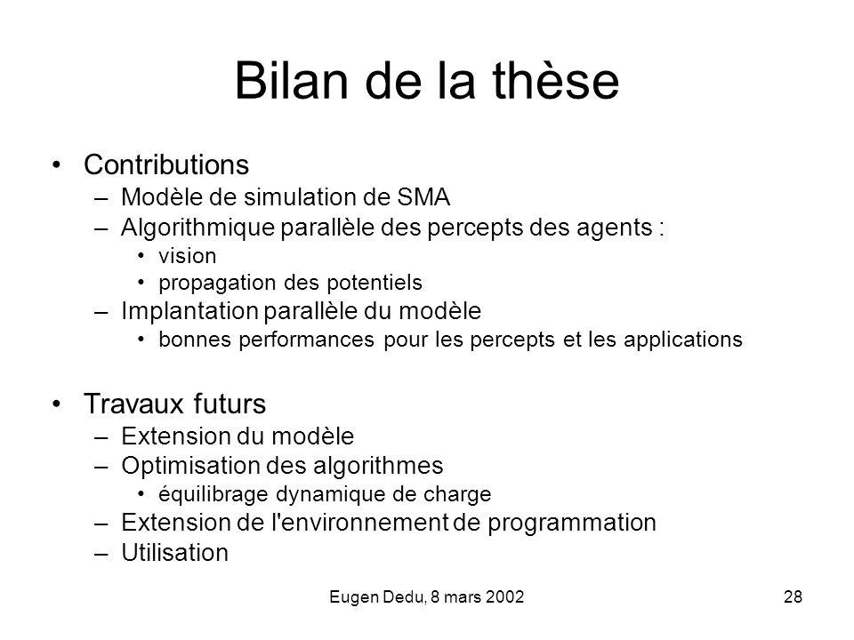 Eugen Dedu, 8 mars 200228 Bilan de la thèse Contributions –Modèle de simulation de SMA –Algorithmique parallèle des percepts des agents : vision propa