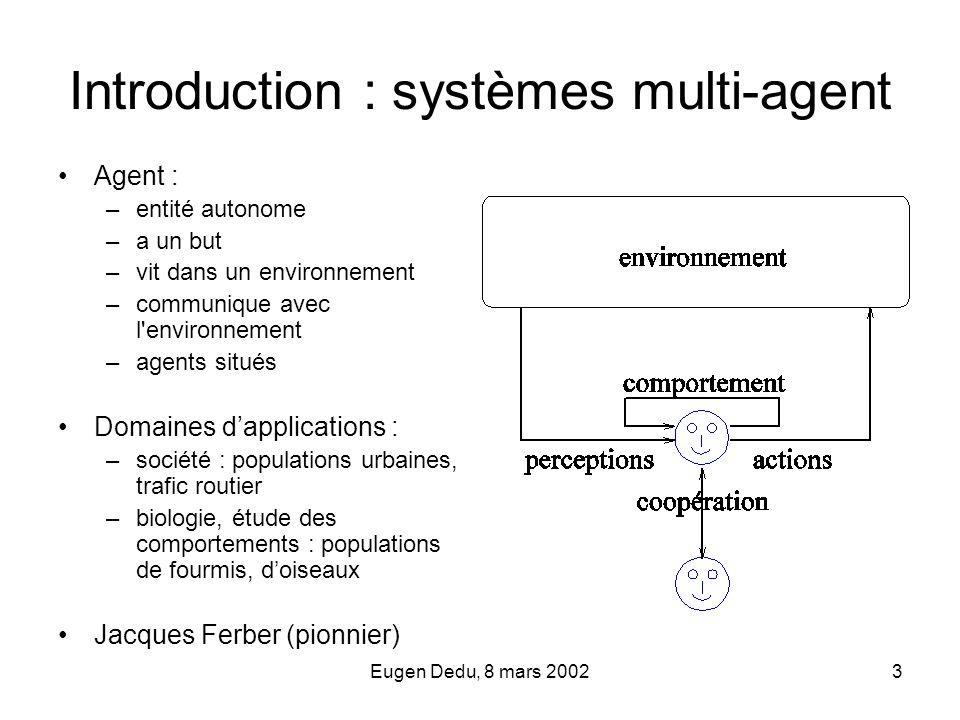 Eugen Dedu, 8 mars 20023 Introduction : systèmes multi-agent Agent : –entité autonome –a un but –vit dans un environnement –communique avec l'environn