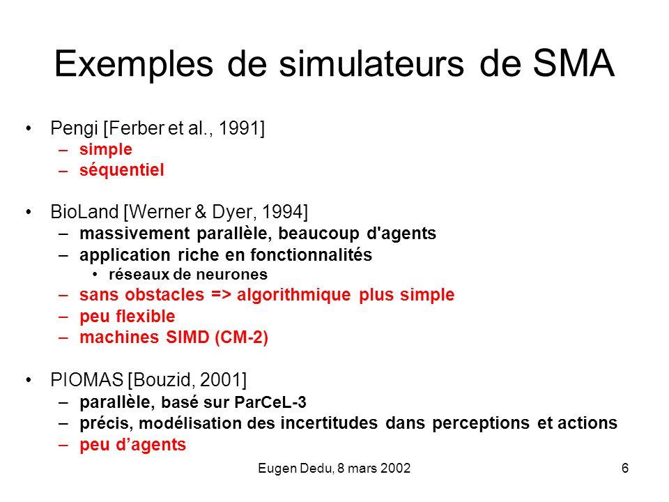 Eugen Dedu, 8 mars 20026 Exemples de simulateurs de SMA Pengi [Ferber et al., 1991] –simple –s équentiel BioLand [Werner & Dyer, 1994] –massivement pa