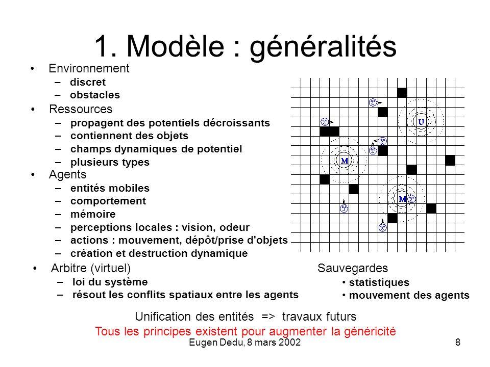 Eugen Dedu, 8 mars 20028 1. Modèle : généralités Environnement –discret –obstacles Sauvegardes statistiques mouvement des agents Unification des entit