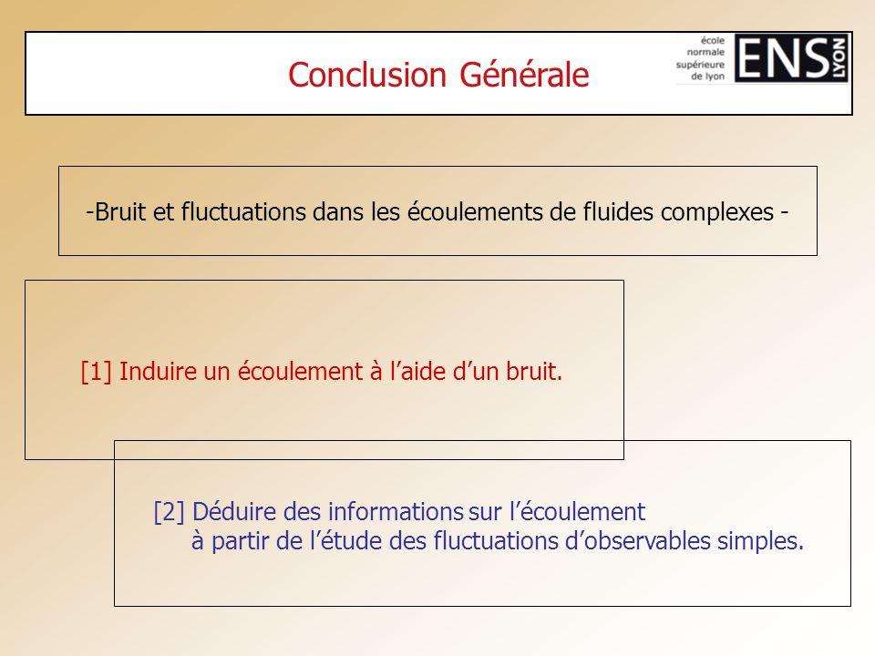 Conclusion Générale -Bruit et fluctuations dans les écoulements de fluides complexes - [1] Induire un écoulement à laide dun bruit. [2] Déduire des in