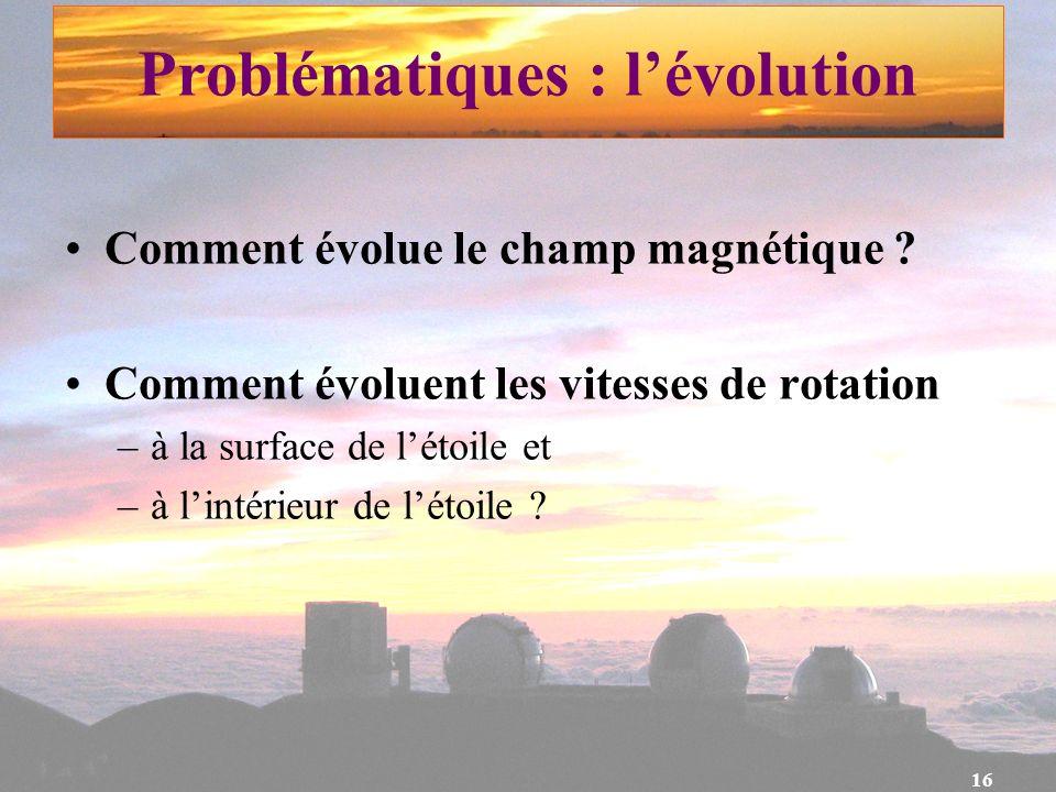 16 Problématiques : lévolution Comment évolue le champ magnétique ? Comment évoluent les vitesses de rotation –à la surface de létoile et –à lintérieu