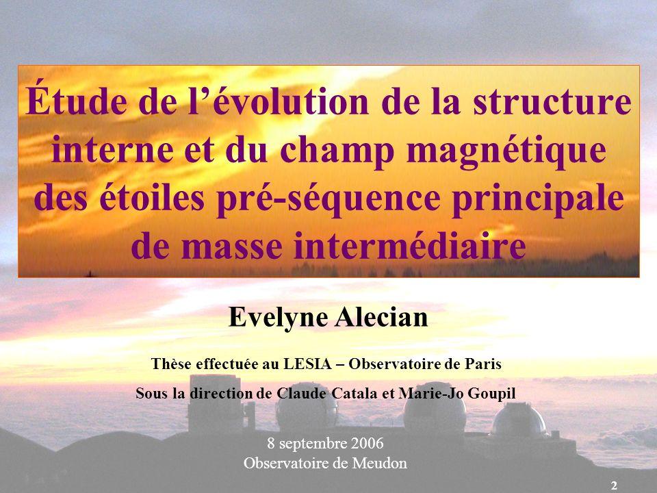 2 Étude de lévolution de la structure interne et du champ magnétique des étoiles pré-séquence principale de masse intermédiaire Evelyne Alecian 8 sept
