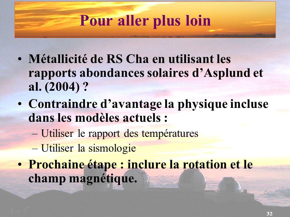 32 Pour aller plus loin Métallicité de RS Cha en utilisant les rapports abondances solaires dAsplund et al. (2004) ? Contraindre davantage la physique