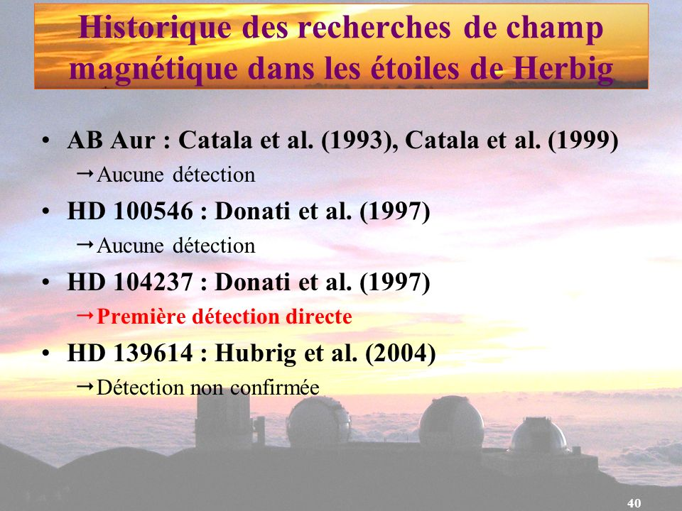 40 Historique des recherches de champ magnétique dans les étoiles de Herbig AB Aur : Catala et al. (1993), Catala et al. (1999) Aucune détection HD 10