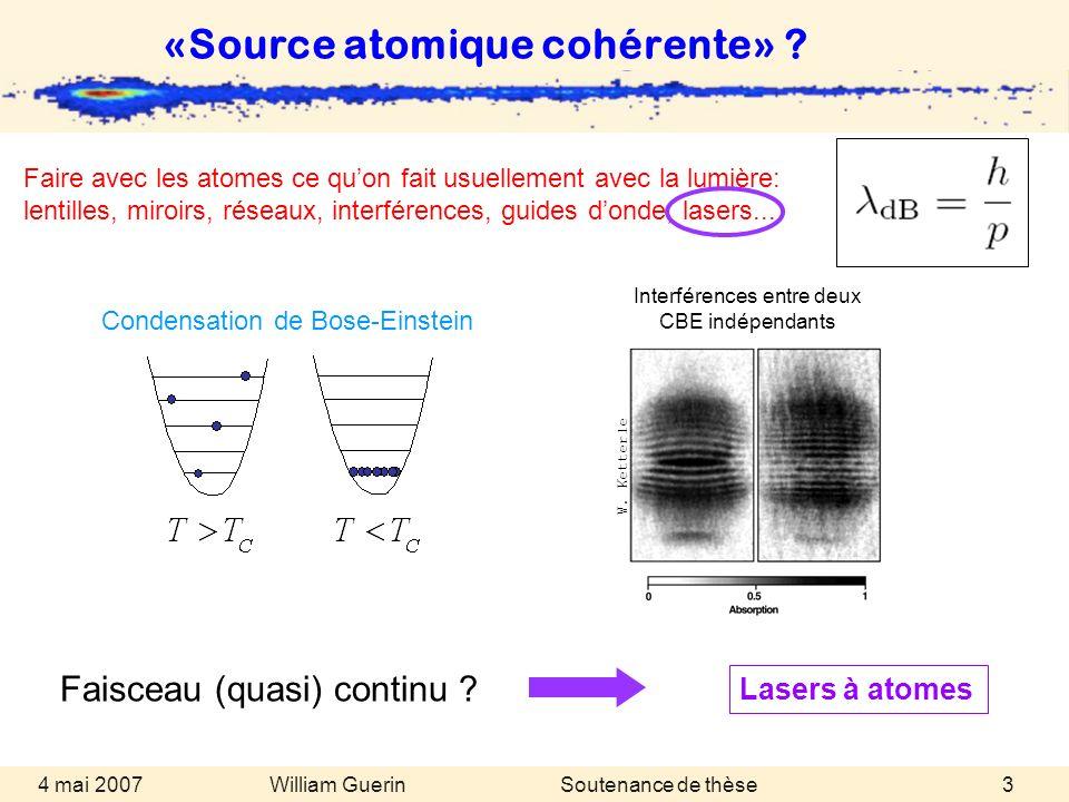 William Guerin 4 mai 2007Soutenance de thèse3 Faisceau (quasi) continu ? Condensation de Bose-Einstein «Source atomique cohérente» ? W. Ketterle Inter
