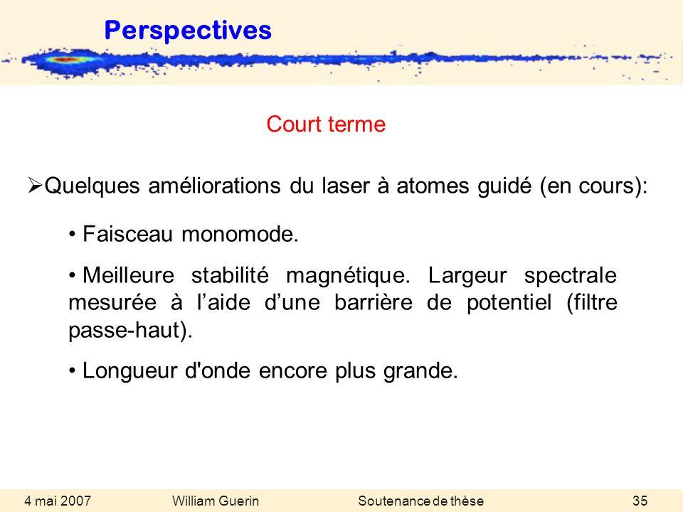 William Guerin 4 mai 2007Soutenance de thèse35 Perspectives Quelques améliorations du laser à atomes guidé (en cours): Faisceau monomode. Meilleure st