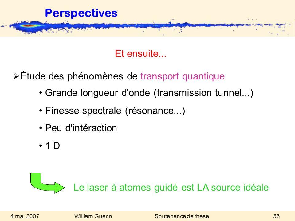 William Guerin 4 mai 2007Soutenance de thèse36 Perspectives Le laser à atomes guidé est LA source idéale Grande longueur d'onde (transmission tunnel..