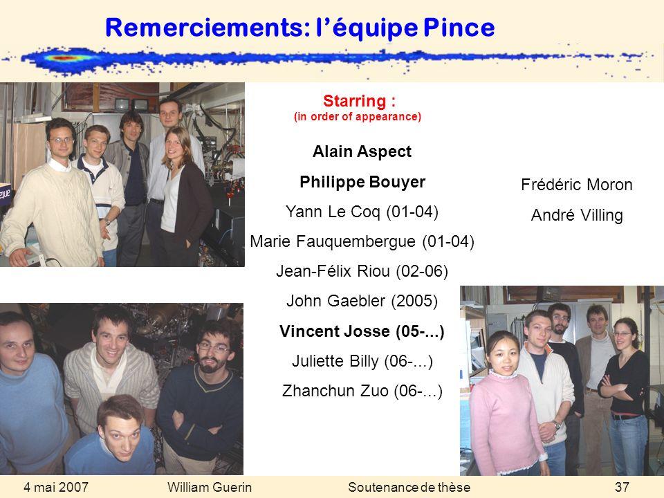 William Guerin 4 mai 2007Soutenance de thèse37 Remerciements: léquipe Pince Alain Aspect Philippe Bouyer Yann Le Coq (01-04) Marie Fauquembergue (01-0