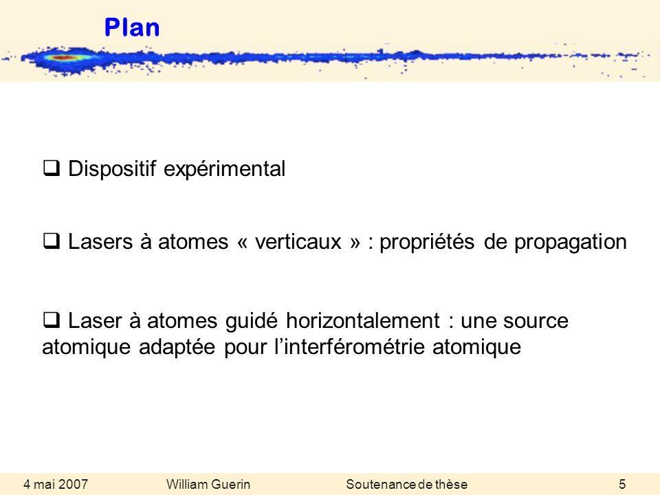William Guerin 4 mai 2007Soutenance de thèse5 Plan Dispositif expérimental Lasers à atomes « verticaux » : propriétés de propagation Laser à atomes gu