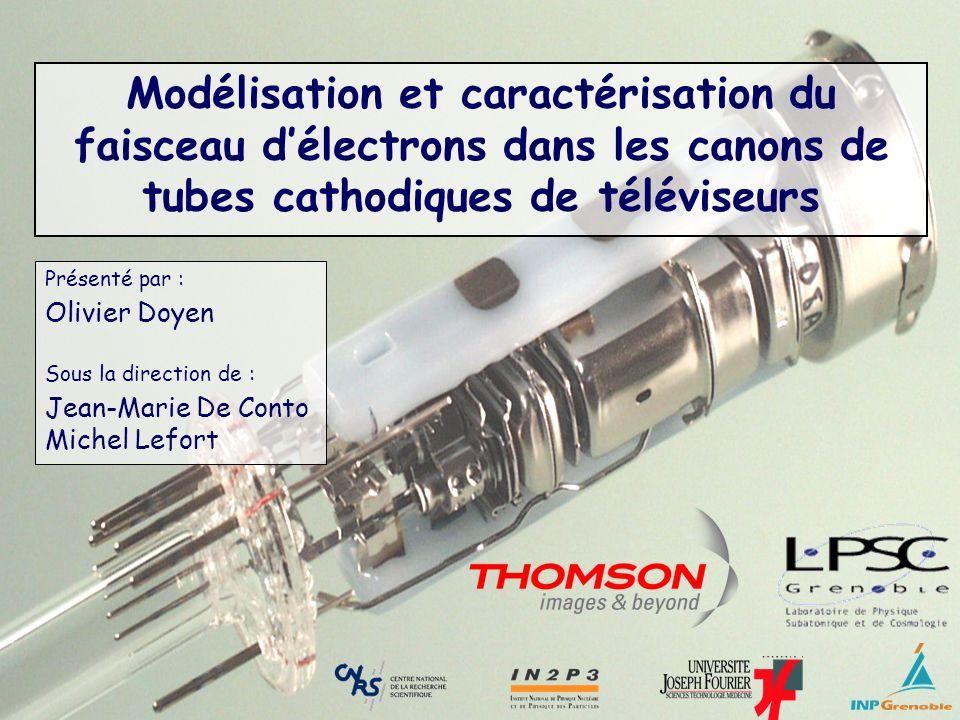 1 Modélisation et caractérisation du faisceau délectrons dans les canons de tubes cathodiques de téléviseurs Présenté par : Olivier Doyen Sous la dire
