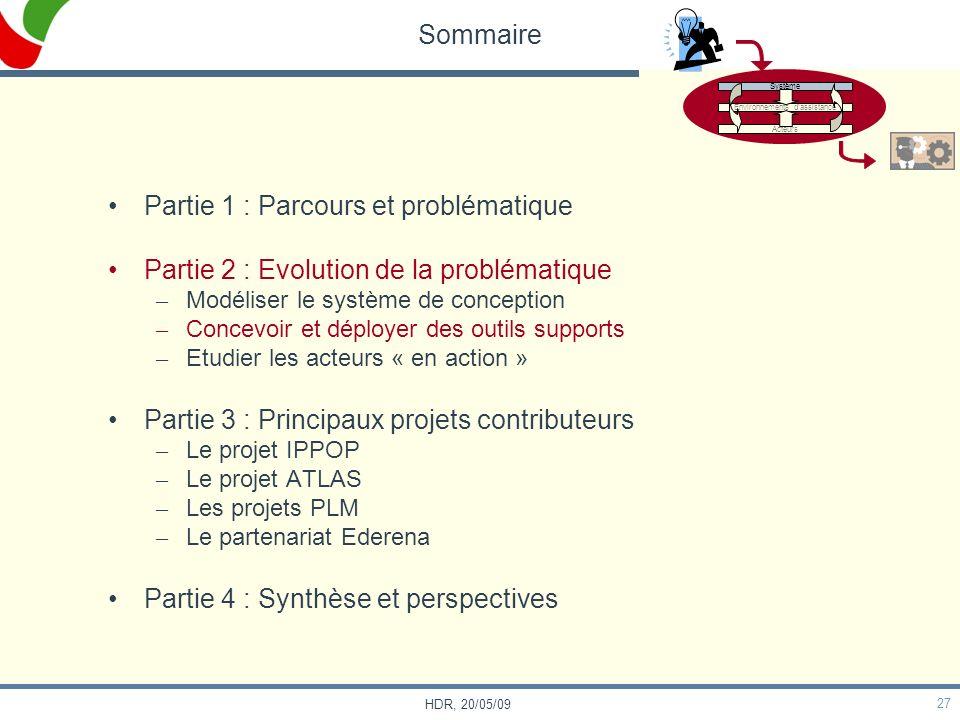 27 HDR, 20/05/09 Sommaire Partie 1 : Parcours et problématique Partie 2 : Evolution de la problématique – Modéliser le système de conception – Concevo