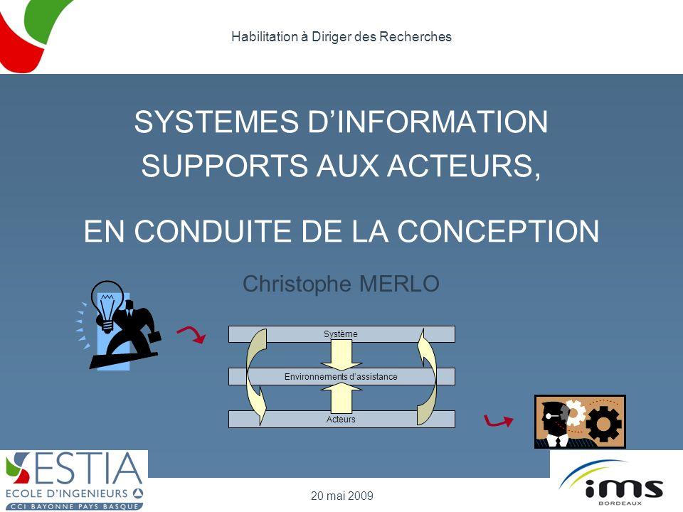 SYSTEMES DINFORMATION SUPPORTS AUX ACTEURS, EN CONDUITE DE LA CONCEPTION Christophe MERLO 20 mai 2009 Habilitation à Diriger des Recherches Système En