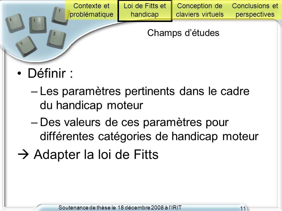 Soutenance de thèse le 18 décembre 2008 à l'IRIT 11 Champs détudes Définir : –Les paramètres pertinents dans le cadre du handicap moteur –Des valeurs