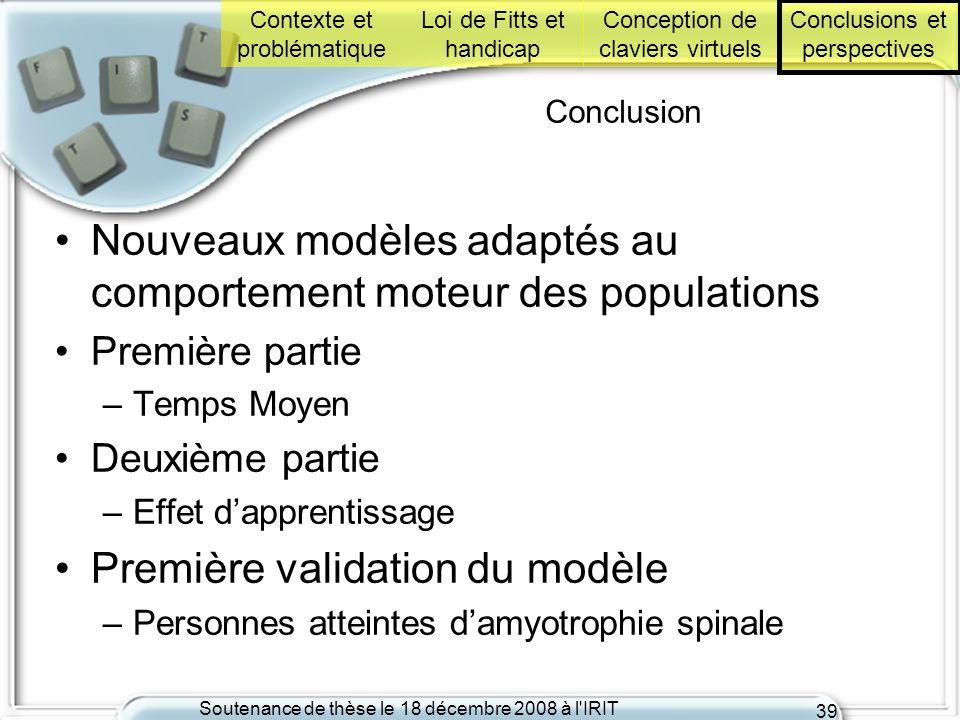 Soutenance de thèse le 18 décembre 2008 à l'IRIT 39 Conclusion Nouveaux modèles adaptés au comportement moteur des populations Première partie –Temps