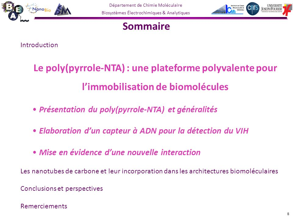 Département de Chimie Moléculaire Biosystèmes Électrochimiques & Analytiques Sommaire Introduction Le poly(pyrrole-NTA) : une plateforme polyvalente pour limmobilisation de biomolécules Présentation du poly(pyrrole-NTA) et généralités Elaboration dun capteur à ADN pour la détection du VIH Mise en évidence dune nouvelle interaction Les nanotubes de carbone et leur incorporation dans les architectures biomoléculaires Conclusions et perspectives Remerciements 8