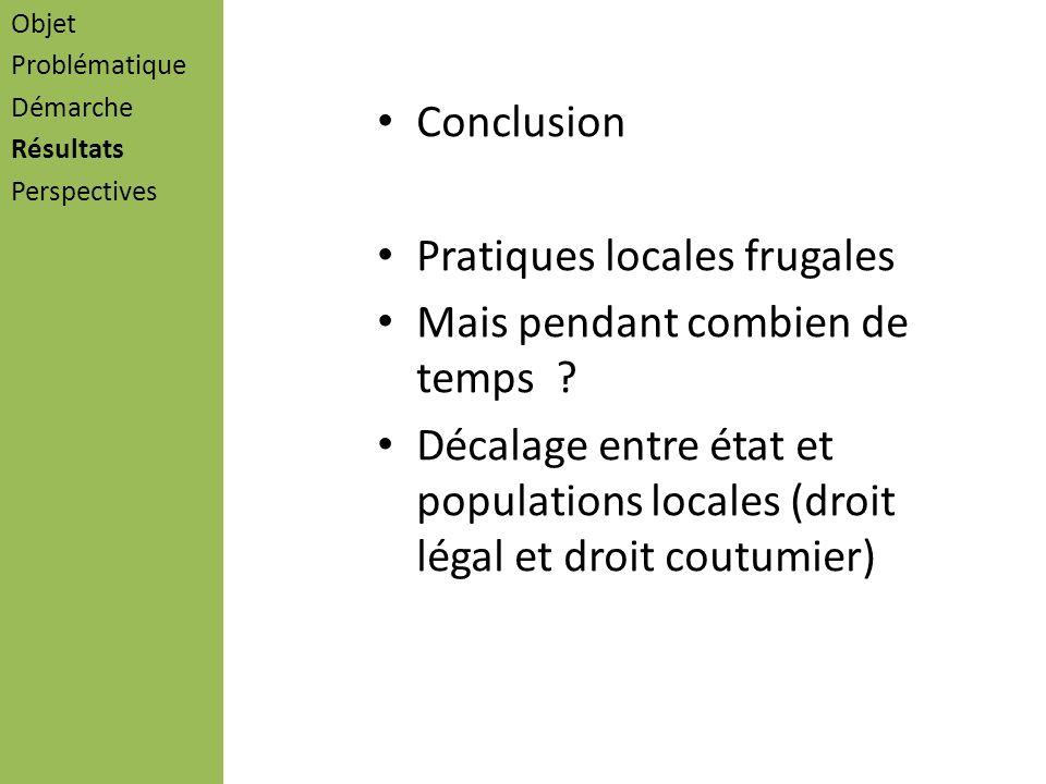 Conclusion Pratiques locales frugales Mais pendant combien de temps ? Décalage entre état et populations locales (droit légal et droit coutumier) Obje