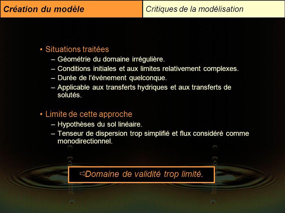 Création du modèle Critiques de la modélisation Situations traitées –Géométrie du domaine irrégulière. –Conditions initiales et aux limites relativeme