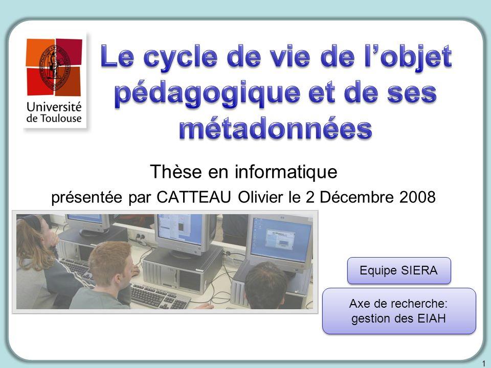 Thèse en informatique présentée par CATTEAU Olivier le 2 Décembre 2008 1 Equipe SIERA Axe de recherche: gestion des EIAH