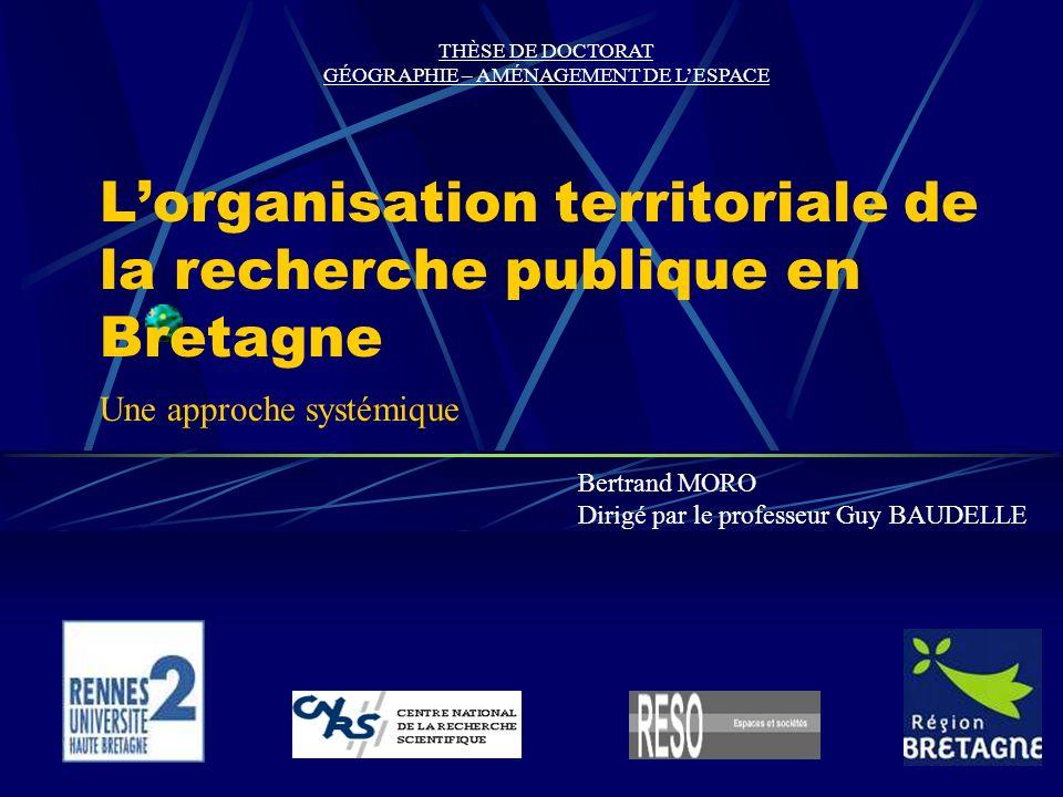 Lorganisation territoriale de la recherche publique en Bretagne Bertrand MORO Dirigé par le professeur Guy BAUDELLE THÈSE DE DOCTORAT GÉOGRAPHIE – AMÉNAGEMENT DE LESPACE Une approche systémique