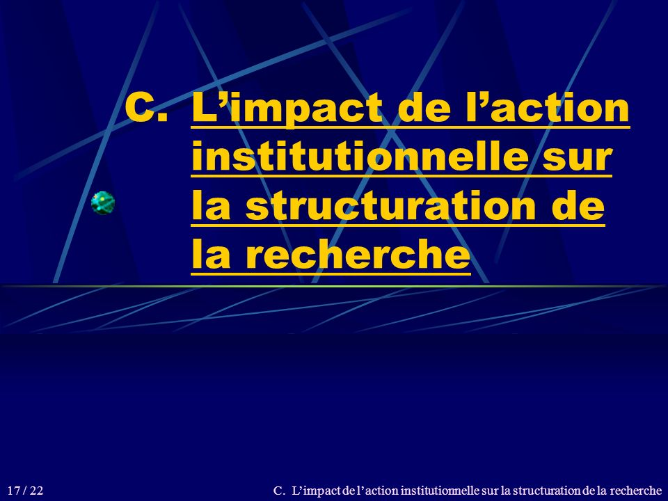 C.Limpact de laction institutionnelle sur la structuration de la recherche 17 / 22
