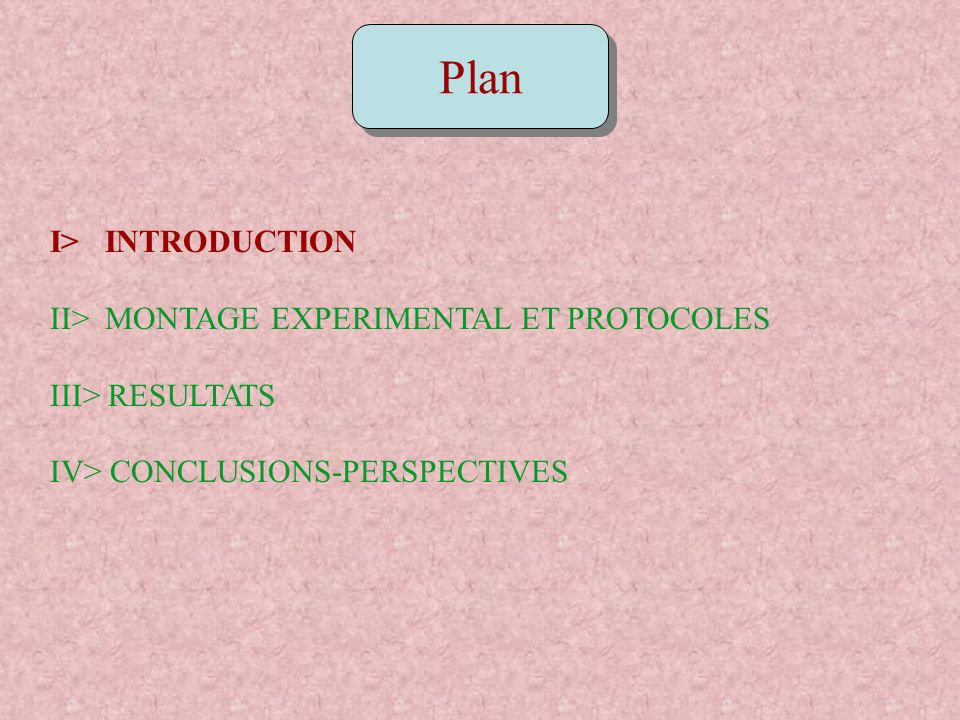 Plan I> INTRODUCTION II> MONTAGE EXPERIMENTAL ET PROTOCOLES III> RESULTATS IV> CONCLUSIONS-PERSPECTIVES