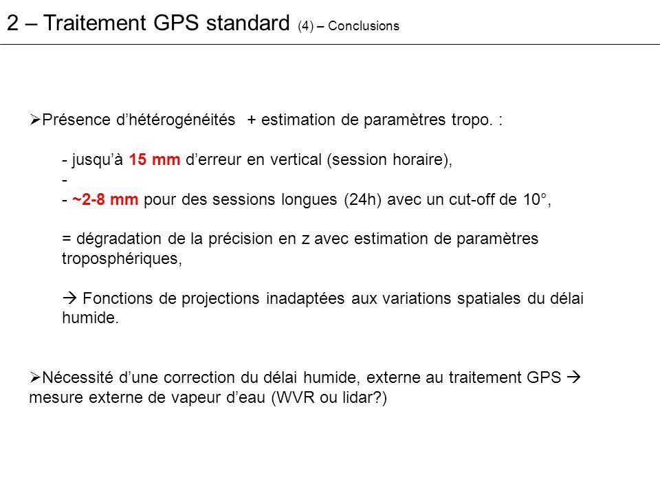 2 – Traitement GPS standard (4) – Conclusions Présence dhétérogénéités + estimation de paramètres tropo. : - jusquà 15 mm derreur en vertical (session