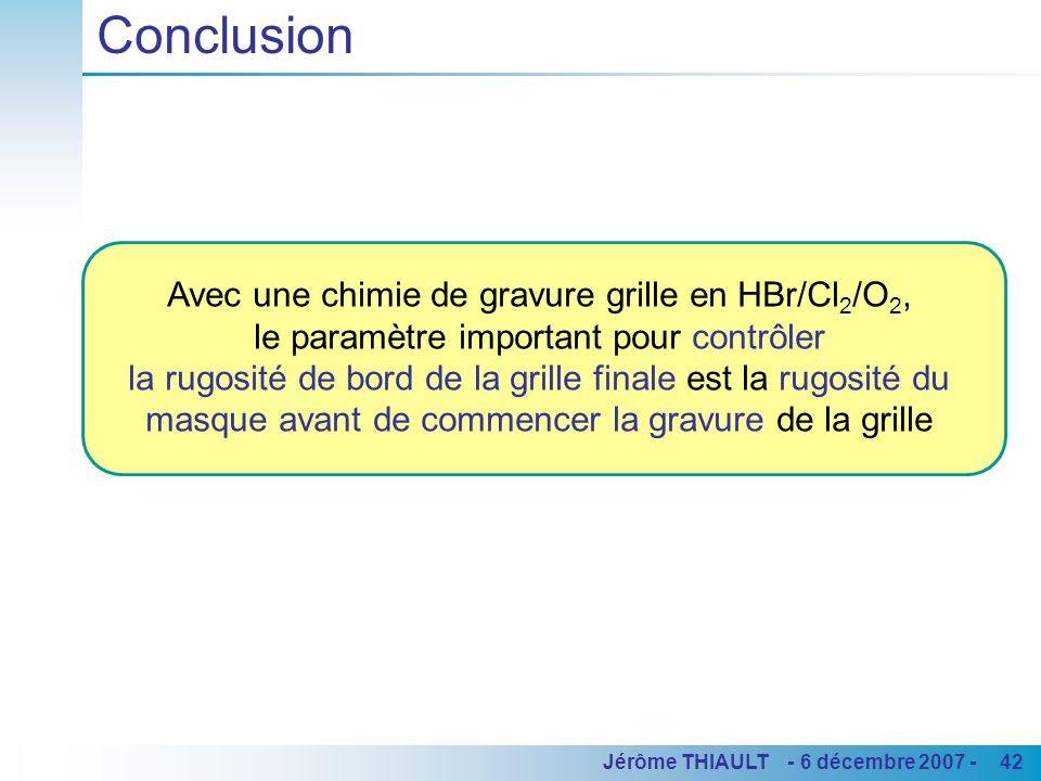 42Jérôme THIAULT - 6 décembre 2007 - Conclusion Avec une chimie de gravure grille en HBr/Cl 2 /O 2, le paramètre important pour contrôler la rugosité