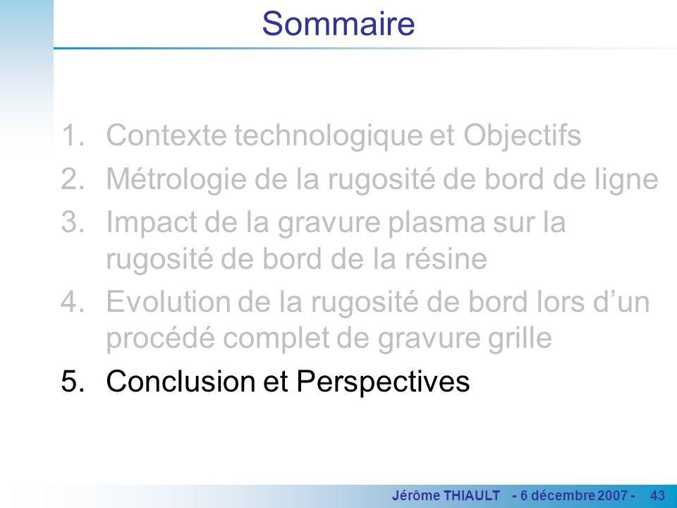 43Jérôme THIAULT - 6 décembre 2007 - Sommaire 1.Contexte technologique et Objectifs 2.Métrologie de la rugosité de bord de ligne 3.Impact de la gravur