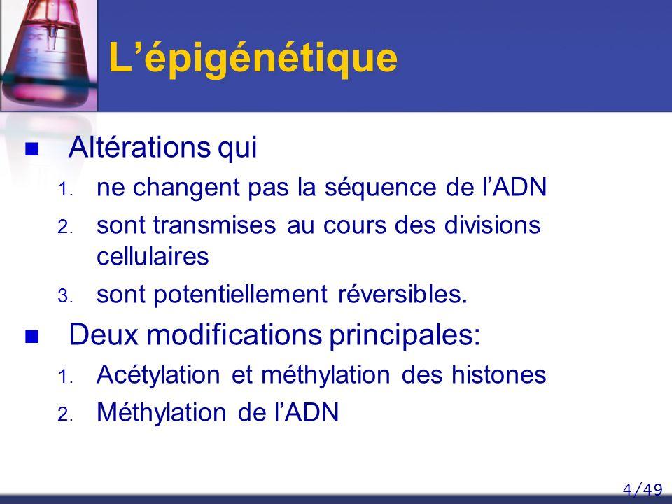 4/49 Lépigénétique Altérations qui 1. ne changent pas la séquence de lADN 2. sont transmises au cours des divisions cellulaires 3. sont potentiellemen