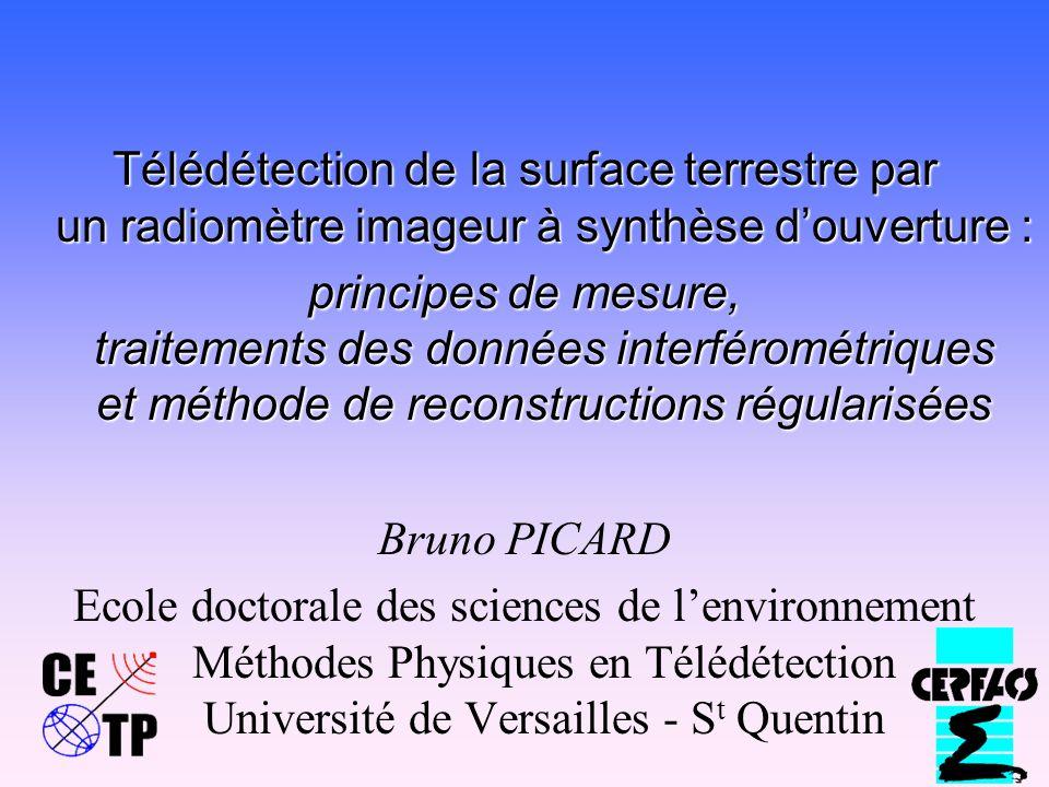 Télédétection de la surface terrestre par un radiomètre imageur à synthèse douverture : principes de mesure, traitements des données interférométriques et méthode de reconstructions régularisées Bruno PICARD Ecole doctorale des sciences de lenvironnement Méthodes Physiques en Télédétection Université de Versailles - S t Quentin