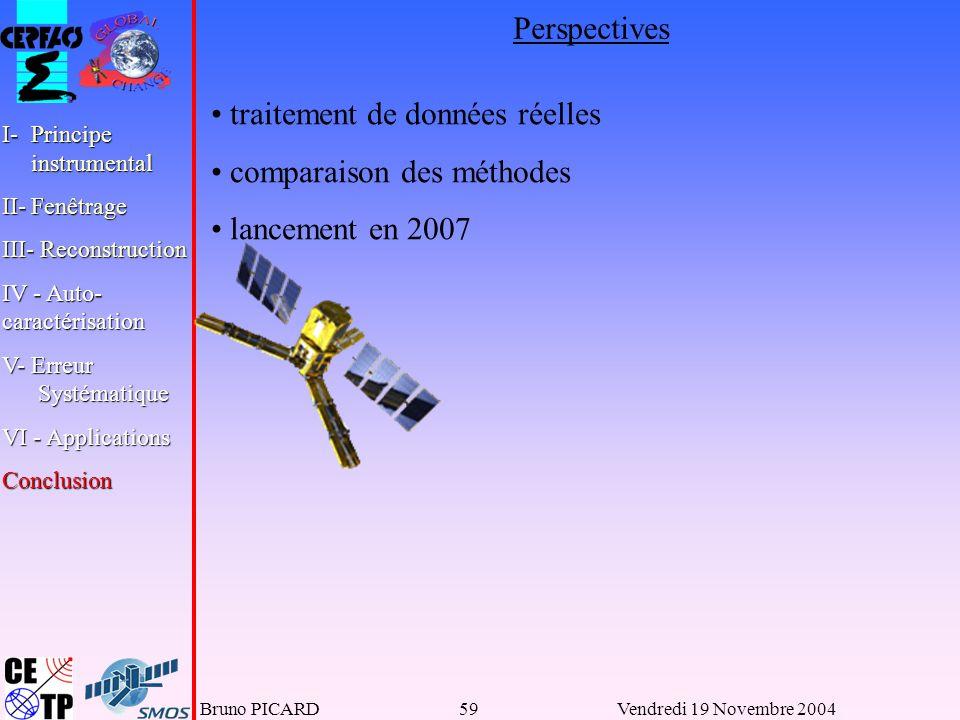 Bruno PICARD59Vendredi 19 Novembre 2004 I-Principe instrumental II-Fenêtrage III- Reconstruction IV - Auto- caractérisation V- Erreur Systématique VI - Applications Conclusion Perspectives traitement de données réelles comparaison des méthodes lancement en 2007