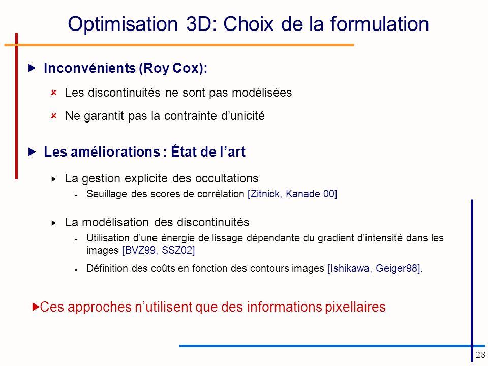 28 Optimisation 3D: Choix de la formulation Inconvénients (Roy Cox): Les discontinuités ne sont pas modélisées Ne garantit pas la contrainte dunicité Les améliorations : État de lart La gestion explicite des occultations Seuillage des scores de corrélation [Zitnick, Kanade 00] La modélisation des discontinuités Utilisation dune énergie de lissage dépendante du gradient dintensité dans les images [BVZ99, SSZ02] Définition des coûts en fonction des contours images [Ishikawa, Geiger98].