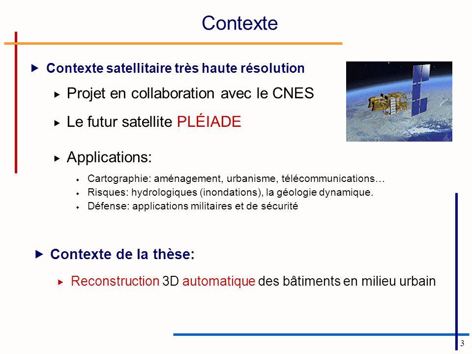 3 Contexte Contexte satellitaire très haute résolution Projet en collaboration avec le CNES Le futur satellite PLÉIADE Applications: Cartographie: aménagement, urbanisme, télécommunications… Risques: hydrologiques (inondations), la géologie dynamique.
