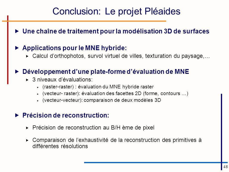 48 Conclusion: Le projet Pléaides Une chaîne de traitement pour la modélisation 3D de surfaces Applications pour le MNE hybride: Calcul dorthophotos, survol virtuel de villes, texturation du paysage,… Développement dune plate-forme dévaluation de MNE 3 niveaux dévaluations: (raster-raster) : évaluation du MNE hybride raster (vecteur- raster): évaluation des facettes 2D (forme, contours …) (vecteur-vecteur): comparaison de deux modèles 3D Précision de reconstruction: Précision de reconstruction au B/H ème de pixel Comparaison de lexhaustivité de la reconstruction des primitives à différentes résolutions