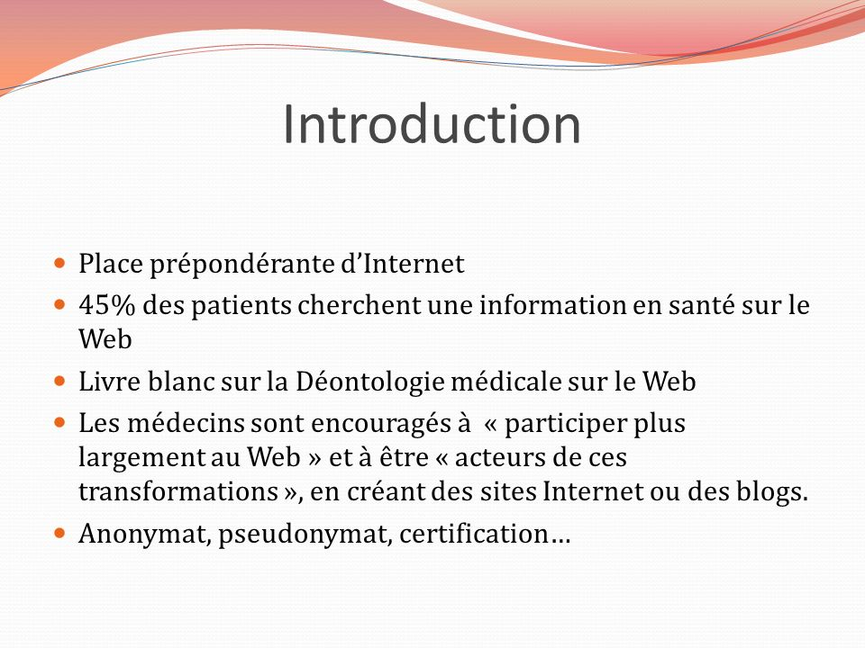 Introduction Place prépondérante dInternet 45% des patients cherchent une information en santé sur le Web Livre blanc sur la Déontologie médicale sur