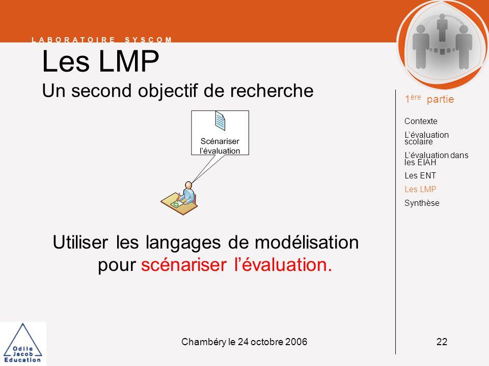 Chambéry le 24 octobre 200622 Les LMP Un second objectif de recherche Utiliser les langages de modélisation pour scénariser lévaluation. 1 ère partie