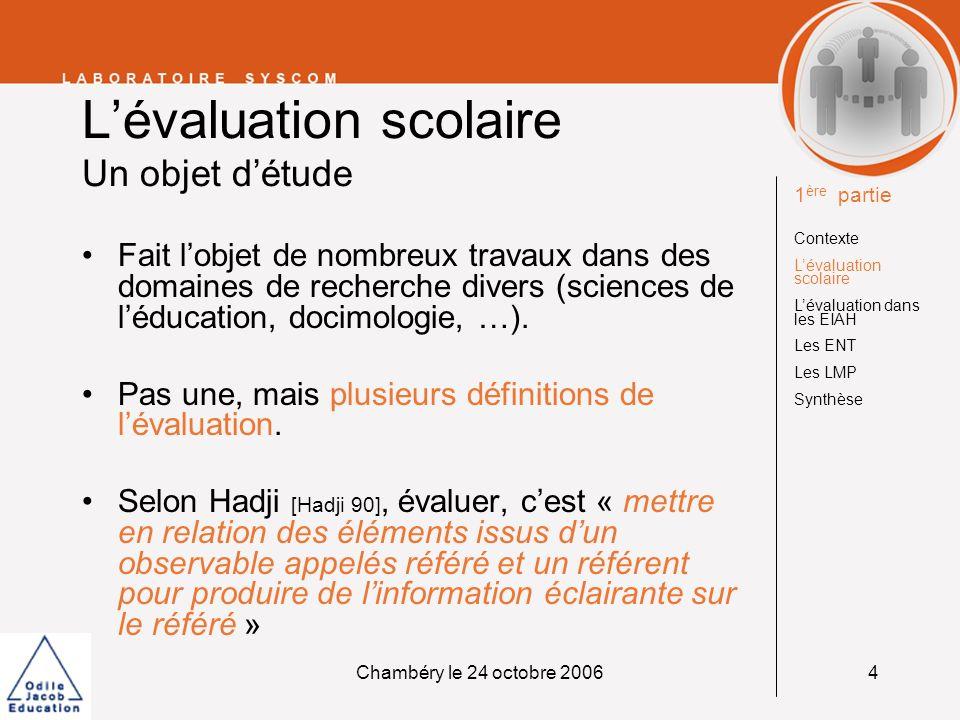Chambéry le 24 octobre 20065 Lévaluation scolaire Pas une évaluation mais des évaluations 1 ère partie Contexte Lévaluation scolaire Lévaluation dans les EIAH Les ENT Les LMP Synthèse