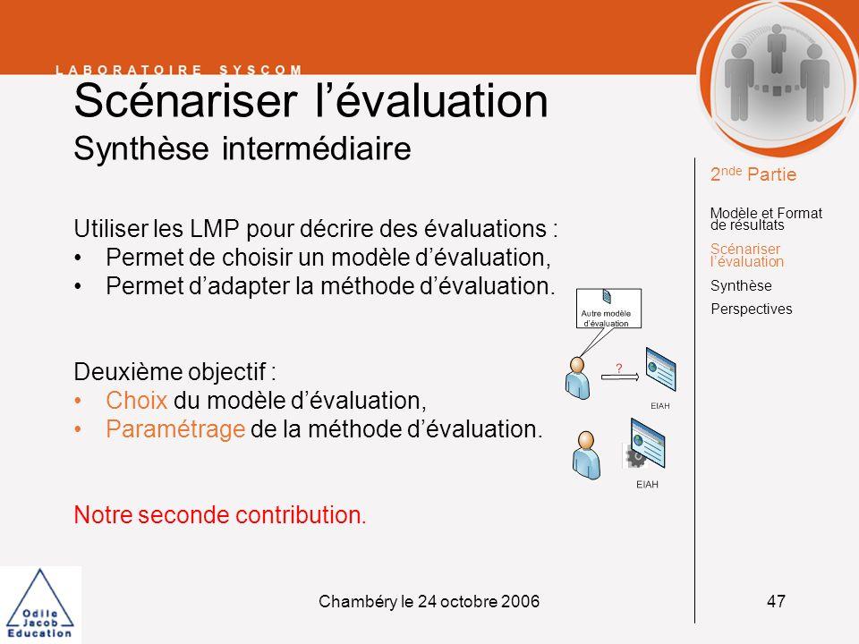 Chambéry le 24 octobre 200648 Scénariser lévaluation Limites de cette première approche Un seul scénario pour décrire les phases dévaluation et dapprentissage : Scénarios très complexes, Non réutilisables, Evaluation non modifiable en cours dactivité.