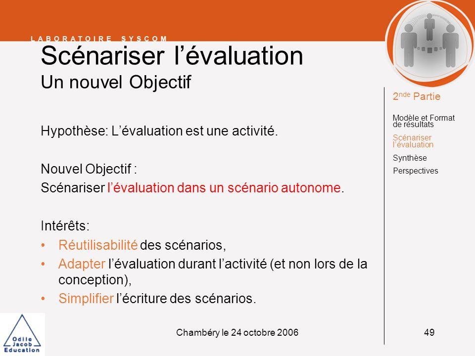 Chambéry le 24 octobre 200650 Scénariser lévaluation Méthodologie 1.Prouver conceptuellement quun LMP peut exprimer un scénario dévaluation, 2.Implémenter et jouer ces scénarios, 3.Lever les verrous et adapter le LMP et/ou son infrastructure.