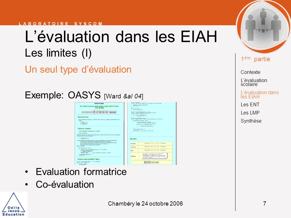Chambéry le 24 octobre 20067 Lévaluation dans les EIAH Les limites (I) Un seul type dévaluation Exemple: OASYS [Ward &al 04] Evaluation formatrice Co-